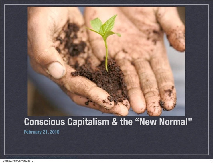 """Conscious Capitalism & the """"New Normal""""                     February 21, 2010        HTTP://EN.WIKIPEDIA.ORG/WIKI/FILE:THE..."""