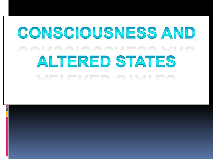 Consciousness and <br />Altered States<br />