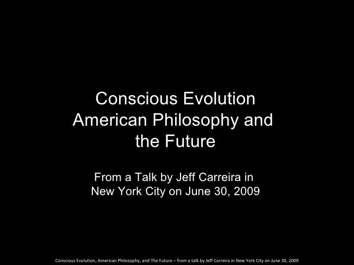 Conscious Evolution         American Philosophy and                the Future                  From a Talk by Jeff Carreir...