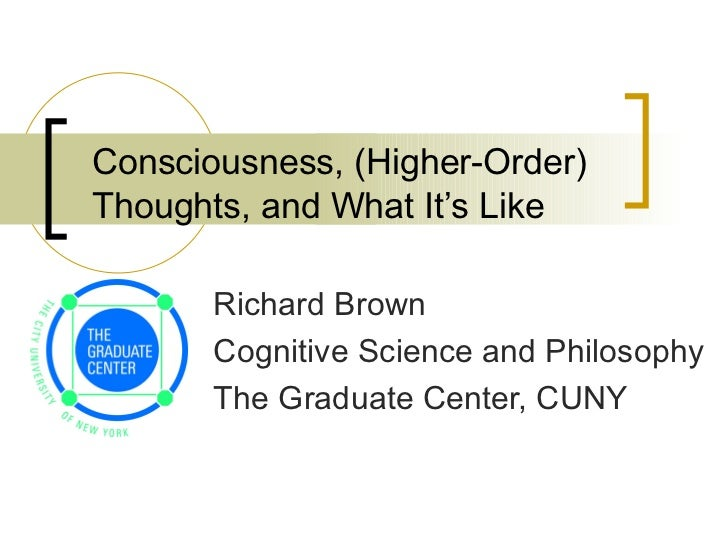 Consciousness, (Higher-Order) Thoughts, and What It's Like Richard Brown Cognitive Science and Philosophy  The Graduate Ce...