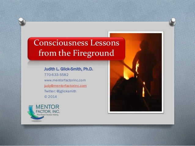 Consciousness Lessons from the Fireground Judith L. Glick-Smith, Ph.D. 770-633-5582 www.mentorfactorinc.com judy@mentorfac...