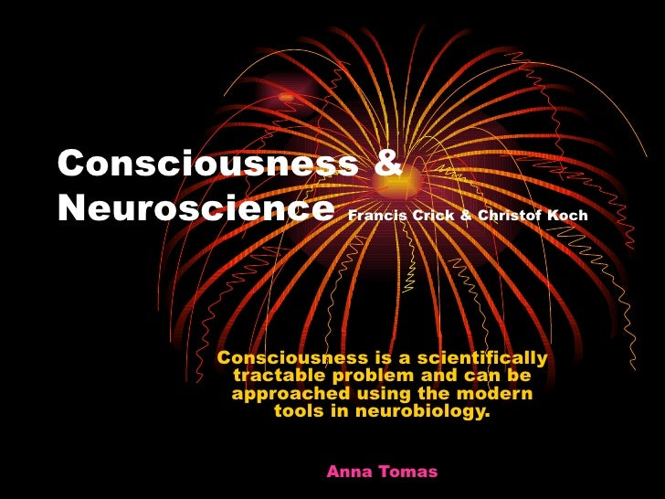Consciousness & Neuroscience  Francis Crick & Christof Koch <ul><ul><ul><ul><li>Consciousness is a scientifically tractabl...