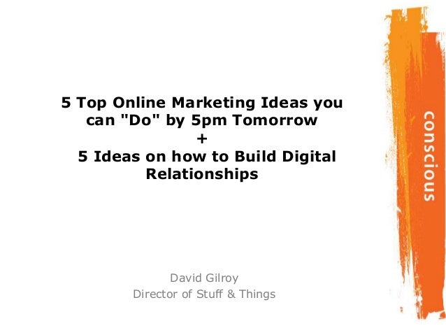 "5 Top Online Marketing Ideas youcan ""Do"" by 5pm Tomorrow+5 Ideas on how to Build DigitalRelationshipsDavid GilroyDirector ..."