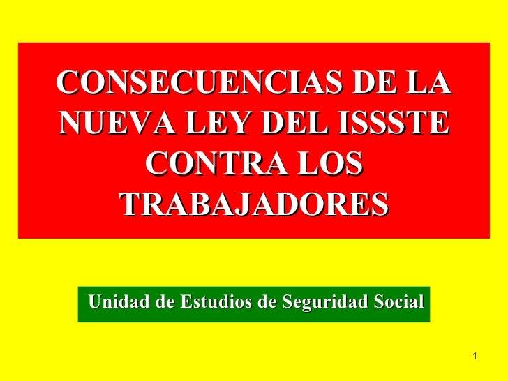 CONSECUENCIAS DE LA NUEVA LEY DEL ISSSTE CONTRA LOS TRABAJADORES Unidad de Estudios de Seguridad Social