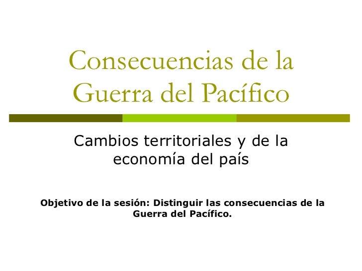 Consecuencias de la Guerra del Pacífico Cambios territoriales y de la economía del país Objetivo de la sesión: Distinguir ...