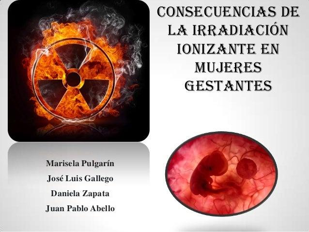 Marisela PulgarínJosé Luis GallegoDaniela ZapataJuan Pablo AbelloCONSECUENCIAS DELA IRRADIACIÓNIONIZANTE ENMUJERESGESTANTES