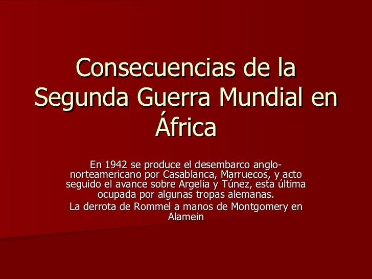 Consecuencias de la Segunda Guerra Mundial en África En 1942 se produce el desembarco anglo-norteamericano por Casablanca,...