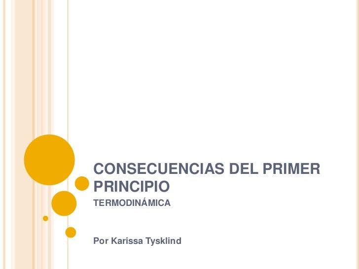 CONSECUENCIAS DEL PRIMER PRINCIPIO<br />TERMODINÁMICA<br />Por Karissa Tysklind<br />