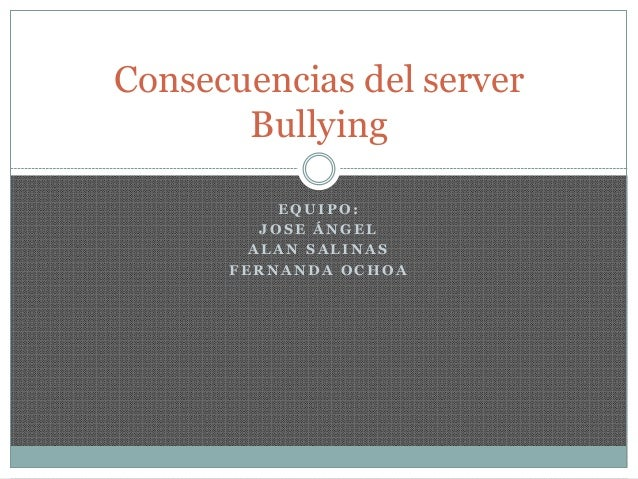 Consecuencias del server       Bullying           EQUIPO:         JOSE ÁNGEL        ALAN SALINAS      FERNANDA OCHOA