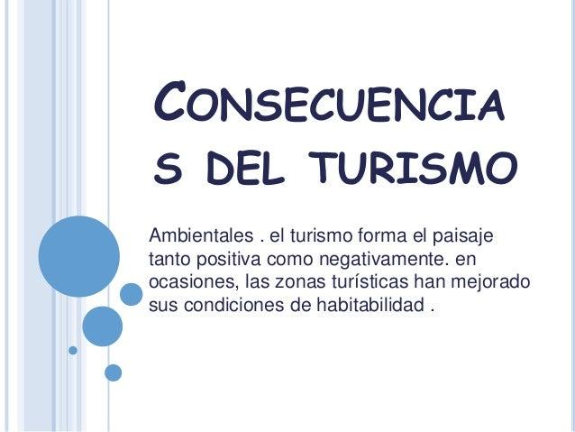 CONSECUENCIAS DEL TURISMOAmbientales . el turismo forma el paisajetanto positiva como negativamente. enocasiones, las zona...