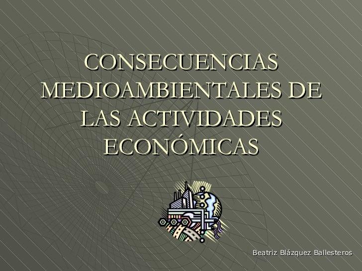 CONSECUENCIAS MEDIOAMBIENTALES DE LAS ACTIVIDADES ECONÓMICAS Beatriz Blázquez Ballesteros