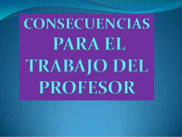 CONSECUENCIAS  PARA EL TRABAJO DEL PROFESOR