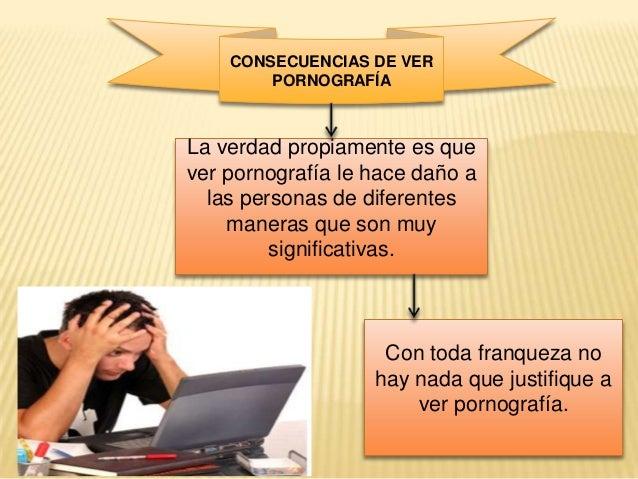 CONSECUENCIAS DE VER PORNOGRAFÍA  La verdad propiamente es que ver pornografía le hace daño a las personas de diferentes m...