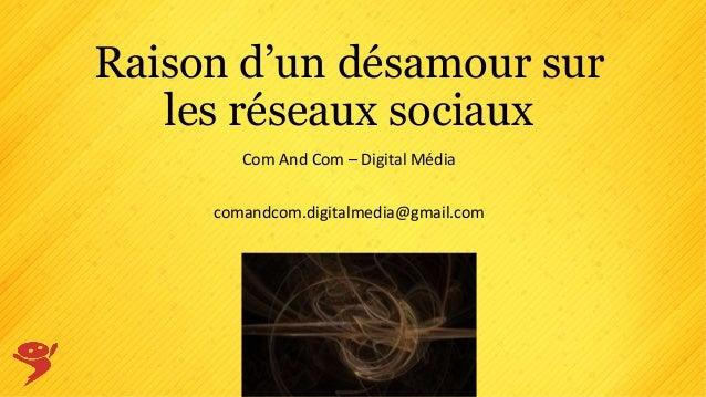 Raison d'un désamour sur les réseaux sociaux Com And Com – Digital Média comandcom.digitalmedia@gmail.com