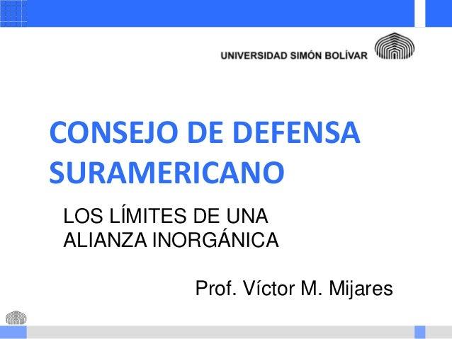 CONSEJO DE DEFENSA SURAMERICANO LOS LÍMITES DE UNA ALIANZA INORGÁNICA Prof. Víctor M. Mijares