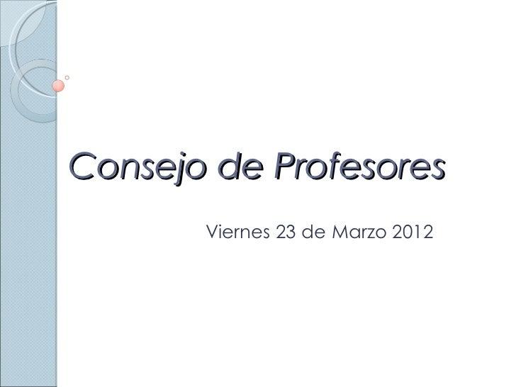 Consejo de Profesores       Viernes 23 de Marzo 2012