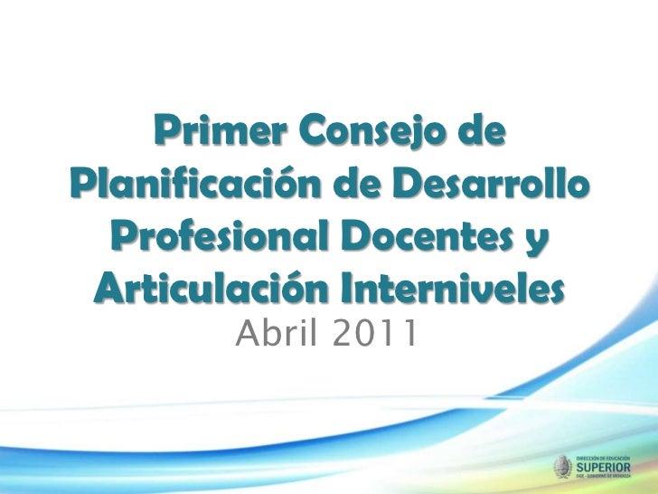 Primer Consejo de Planificación de Desarrollo Profesional Docentes y Articulación Interniveles<br />Abril 2011<br />