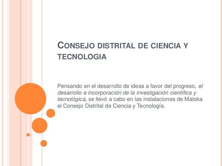 CONSEJO DISTRITAL DE CIENCIA YTECNOLOGIAPensando en el desarrollo de ideas a favor del progreso, eldesarrollo e incorporac...