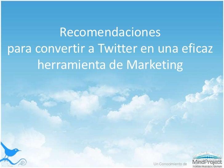 Recomendacionespara convertir a Twitter en unaeficazherramienta de Marketing<br />Un Conocimiento de<br />