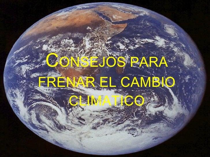 C ONSEJOS PARA FRENAR EL CAMBIO CLIMATICO