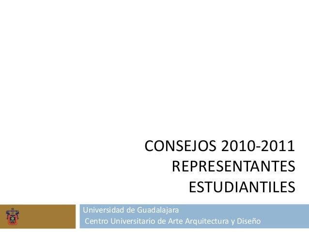 CONSEJOS 2010-2011 REPRESENTANTES ESTUDIANTILES Universidad de Guadalajara Centro Universitario de Arte Arquitectura y Dis...
