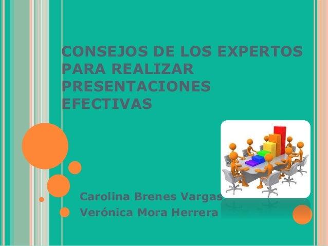 CONSEJOS DE LOS EXPERTOS PARA REALIZAR PRESENTACIONES EFECTIVAS Carolina Brenes Vargas Verónica Mora Herrera