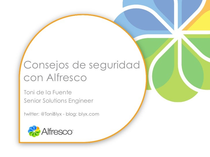 Consejos de seguridadcon AlfrescoToni de la FuenteSenior Solutions Engineertwitter: @ToniBlyx - blog: blyx.com