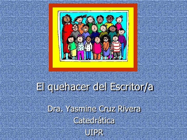 El quehacer del Escritor/a<br />Dra. Yasmine Cruz Rivera<br />Catedrática<br />UIPR<br />