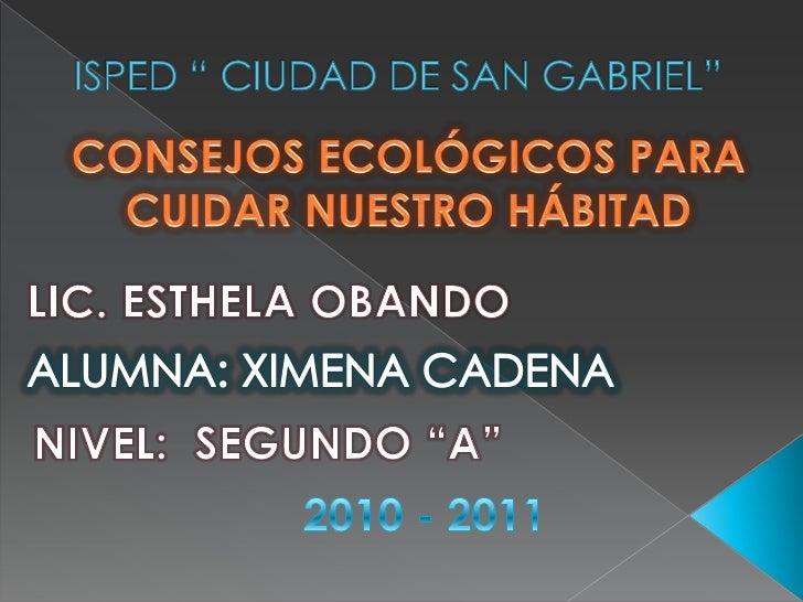 """ISPED """" CIUDAD DE SAN GABRIEL""""<br />CONSEJOS ECOLÓGICOS PARA CUIDAR NUESTRO HÁBITAD<br />LIC. ESTHELA OBANDO<br />ALUMNA: ..."""