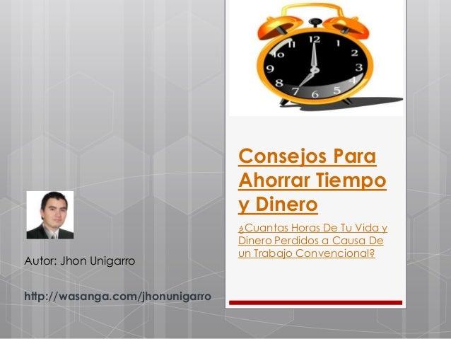 Consejos Para Ahorrar Tiempo y Dinero Autor: Jhon Unigarro http://wasanga.com/jhonunigarro  ¿Cuantas Horas De Tu Vida y Di...