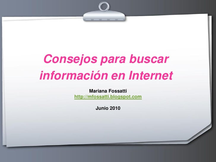 Consejos para buscar información en Internet              Mariana Fossatti       http://mfossatti.blogspot.com            ...