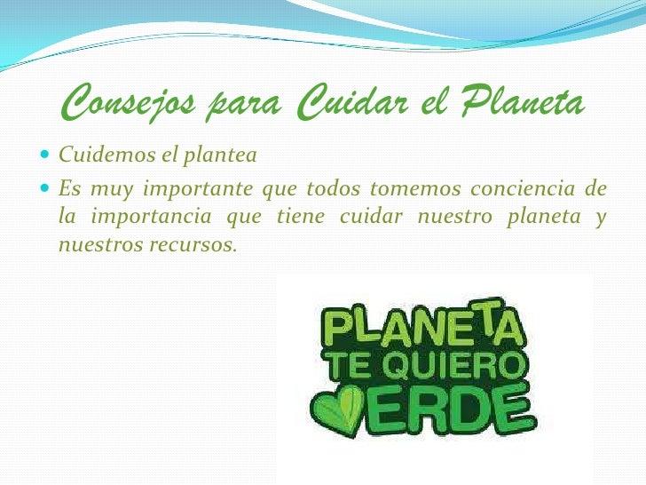 Consejos para Cuidar el Planeta Cuidemos el plantea Es muy importante que todos tomemos conciencia de la importancia que...