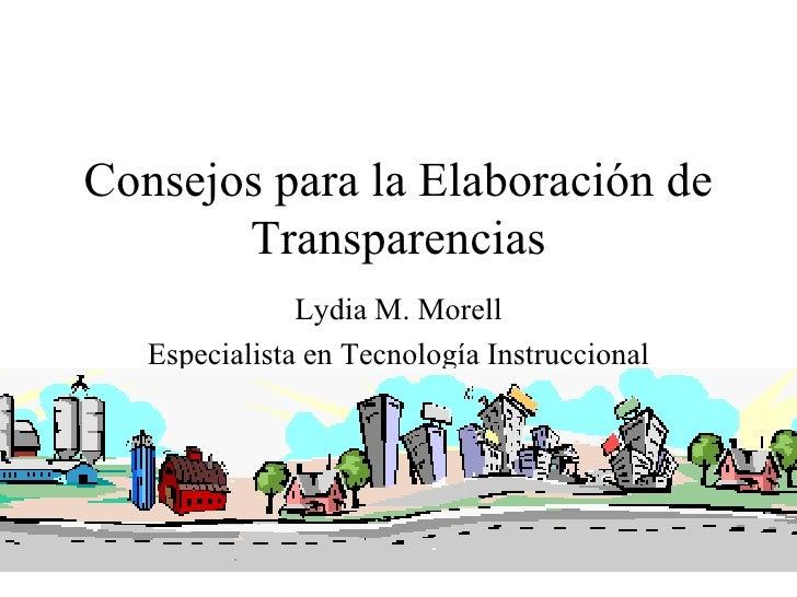 Consejos para la Elaboración de        Transparencias                Lydia M. Morell    Especialista en Tecnología Instruc...