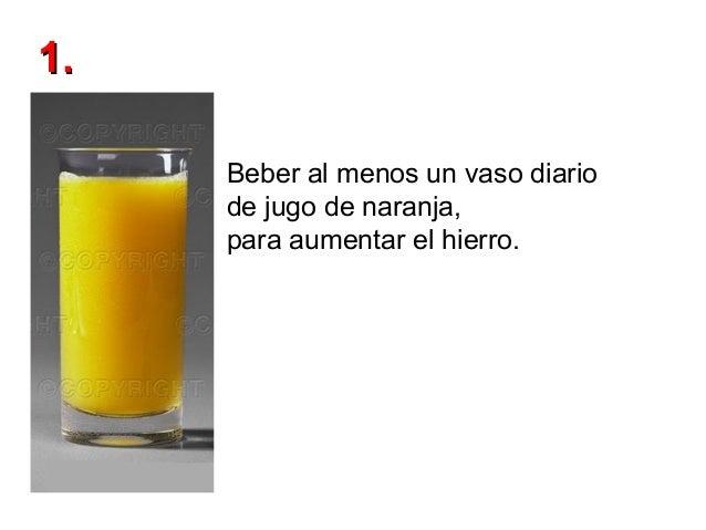 1. Beber al menos un vaso diario de jugo de naranja, para aumentar el hierro.