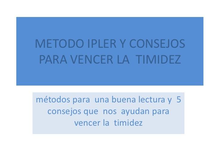 METODO IPLER Y CONSEJOS  PARA VENCER LA  TIMIDEZ <br />métodos para  una buena lectura y  5 consejos que  nos  ayudan para...