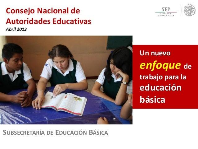 Consejo Nacional de Autoridades Educativas Abril 2013 SUBSECRETARÍA DE EDUCACIÓN BÁSICA Un nuevo enfoque de trabajo para l...