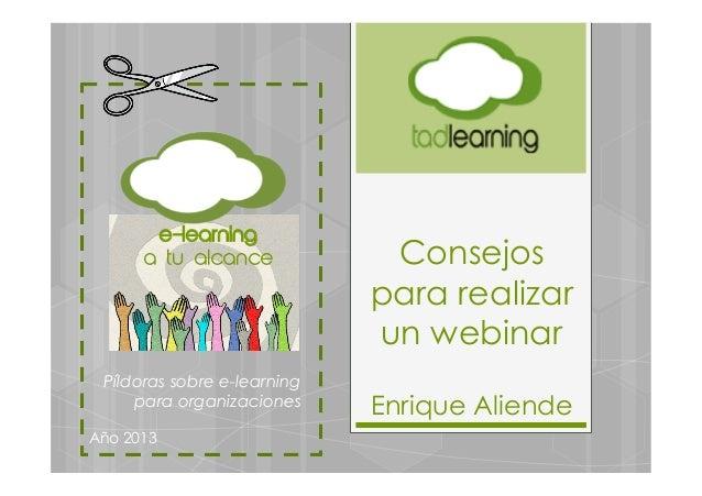 Consejospara realizarun webinarEnrique AliendePíldoras sobre e-learningpara organizacionesAño 2013e-learninga tu alcance