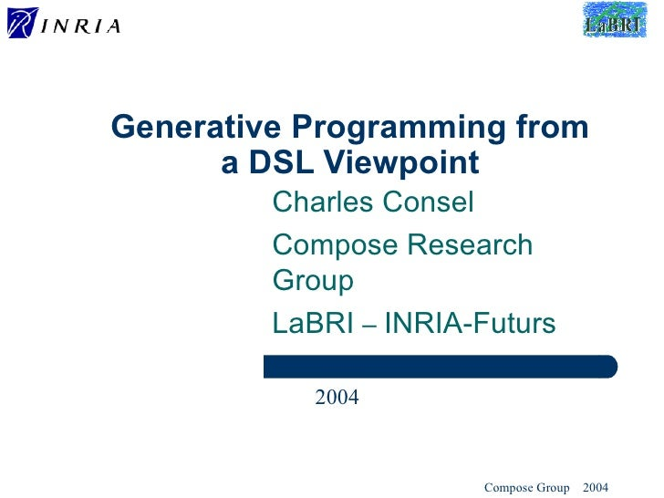 Generative Programming from a DSL Viewpoint Charles Consel Compose Research Group LaBRI  –  INRIA-Futurs 2004