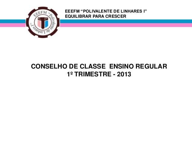 """EEEFM """"POLIVALENTE DE LINHARES I"""" EQUILIBRAR PARA CRESCER CONSELHO DE CLASSE ENSINO REGULAR 1º TRIMESTRE - 2013"""