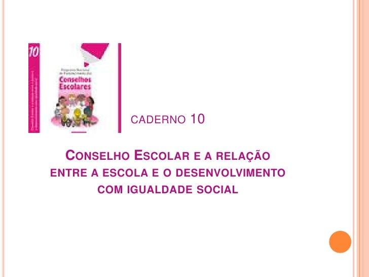 caderno 10Conselho Escolar e a relação entre a escola e o desenvolvimento com igualdade social<br />