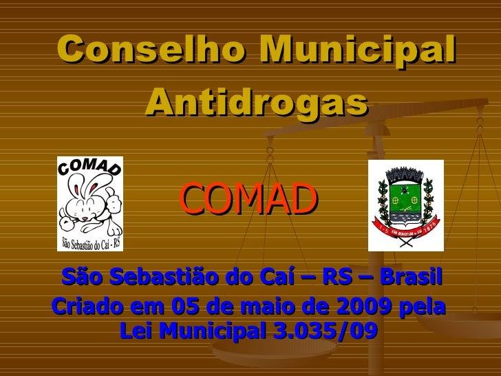 Conselho Municipal Antidrogas COMAD São Sebastião do Caí – RS – Brasil Criado em 05 de maio de 2009 pela Lei Municipal 3.0...