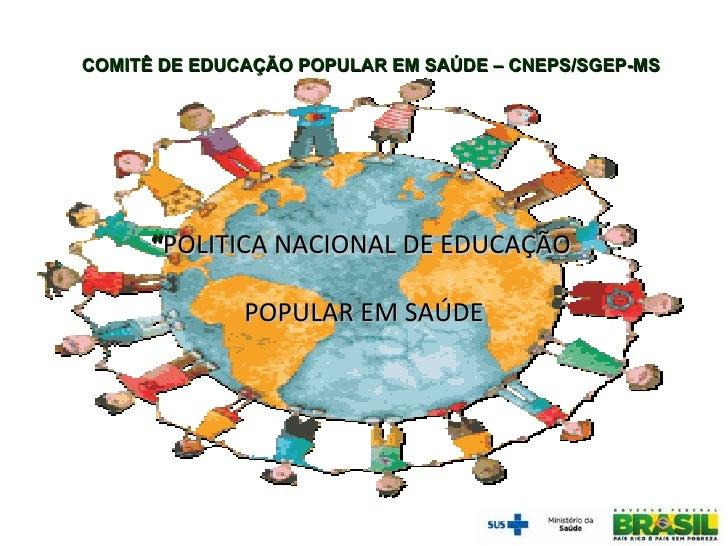 """COMITÊ DE EDUCAÇÃO POPULAR EM SAÚDE – CNEPS/SGEP-MS      """"POLITICA NACIONAL DE EDUCAÇÃO              POPULAR EM SAÚDE"""