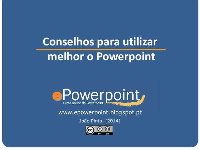 www.epowerpoint.blogspot.pt Conselhos para utilizar melhor o Powerpoint João Pinto [2014]