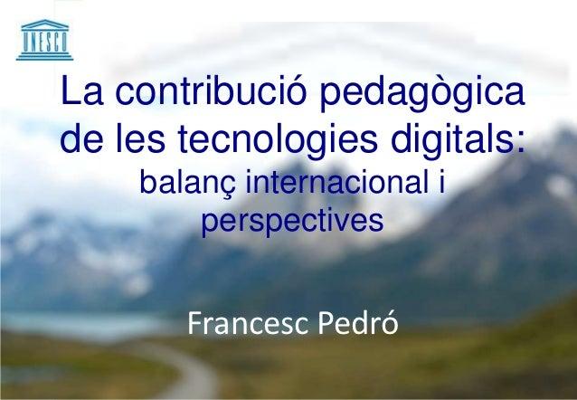 La contribució pedagògicade les tecnologies digitals:    balanç internacional i        perspectives       Francesc Pedró