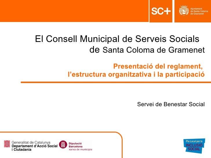 El Consell Municipal de Serveis Socials  de  Santa Coloma de Gramenet Presentació del reglament,  l'estructura organitzati...