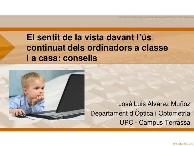 El sentit de la vista davant l'ús continuat dels ordinadors a classe i a casa: consells  José Luis Alvarez Muñoz Departame...