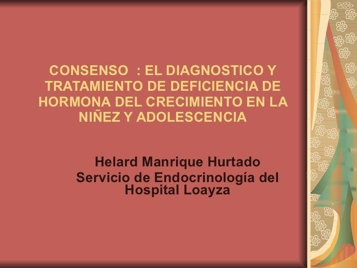 CONSENSO  : EL DIAGNOSTICO Y TRATAMIENTO DE DEFICIENCIA DE HORMONA DEL CRECIMIENTO EN LA NIÑEZ Y ADOLESCENCIA Helard Manri...