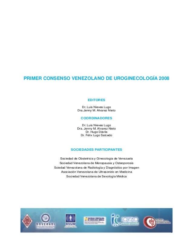 PRIMER CONSENSO VENEZOLANO DE UROGINECOLOGÍA 2008  EDITORES Dr. Luis Nieves Lugo Dra.Jenny M. Alvarez Nieto  Coordinadores...