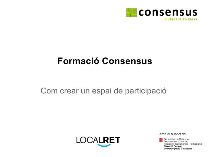 Formació Consensus Com crear un espai de participació amb el suport de: