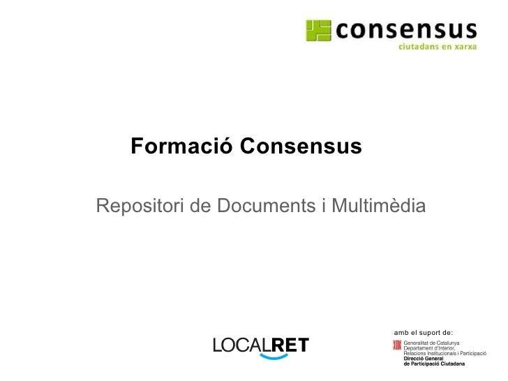 Formació Consensus Repositori de Documents i Multimèdia amb el suport de: